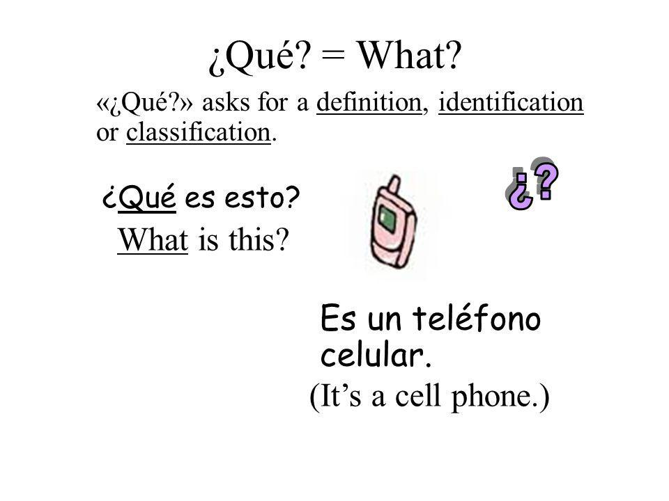 ¿Qué? = What? ¿Qué es esto? Es un teléfono celular. What is this? (Its a cell phone.) «¿Qué?» asks for a definition, identification or classification.