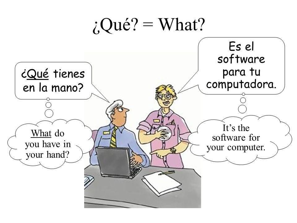 ¿Qué? = What? ¿Qué tienes en la mano? Es el software para tu computadora. What do you have in your hand? Its the software for your computer.