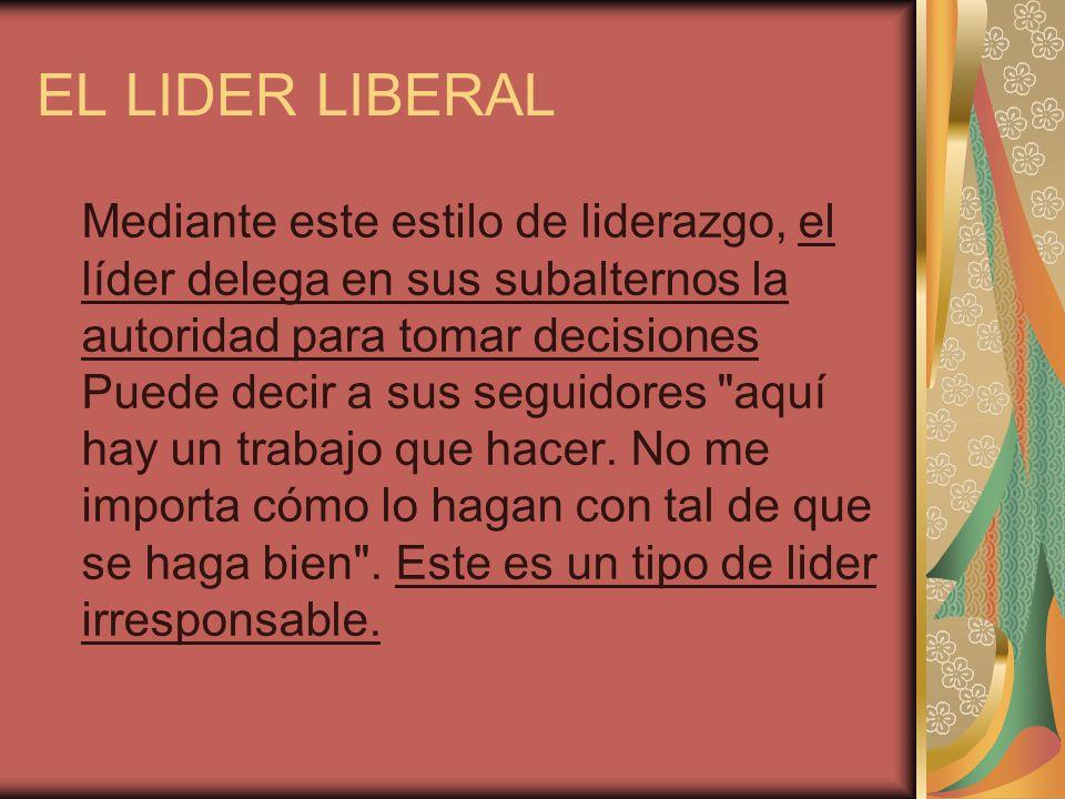 EL LIDER LIBERAL Mediante este estilo de liderazgo, el líder delega en sus subalternos la autoridad para tomar decisiones Puede decir a sus seguidores