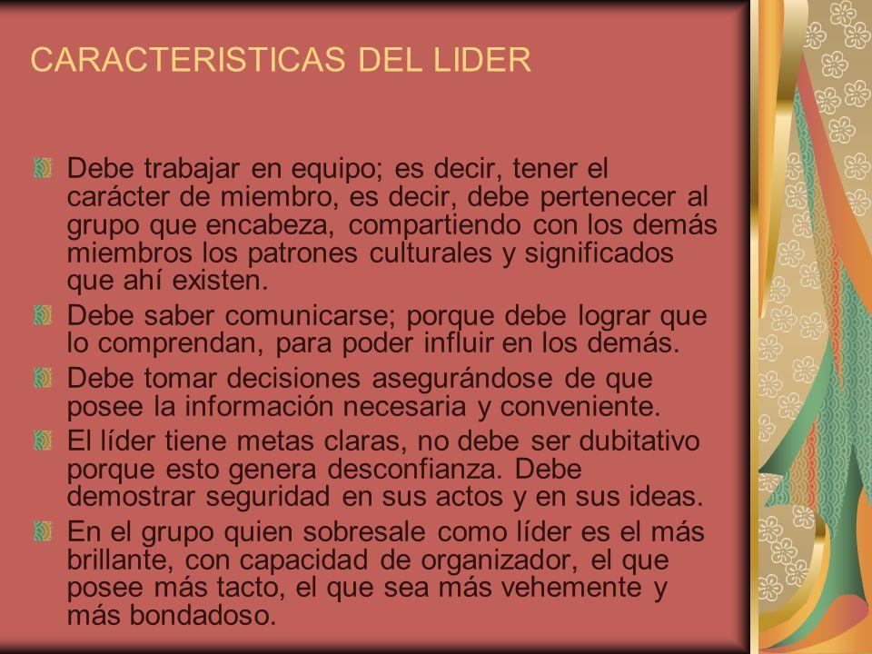 CARACTERISTICAS DEL LIDER Debe trabajar en equipo; es decir, tener el carácter de miembro, es decir, debe pertenecer al grupo que encabeza, compartien