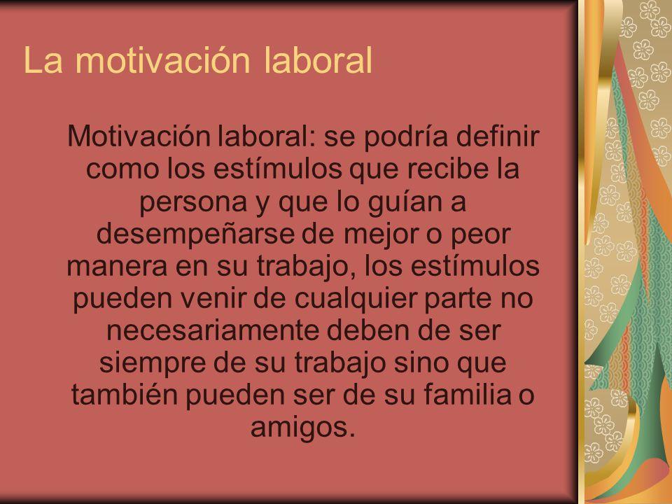 La motivación laboral Motivación laboral: se podría definir como los estímulos que recibe la persona y que lo guían a desempeñarse de mejor o peor man
