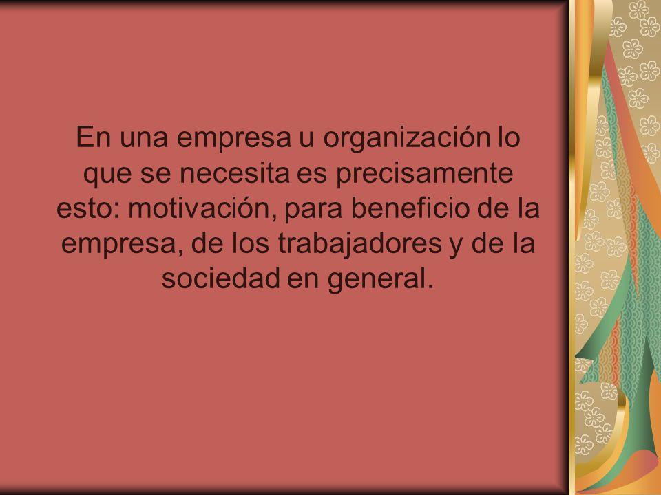 En una empresa u organización lo que se necesita es precisamente esto: motivación, para beneficio de la empresa, de los trabajadores y de la sociedad