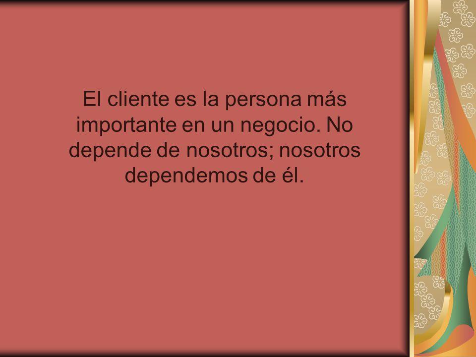 El cliente es la persona más importante en un negocio. No depende de nosotros; nosotros dependemos de él.