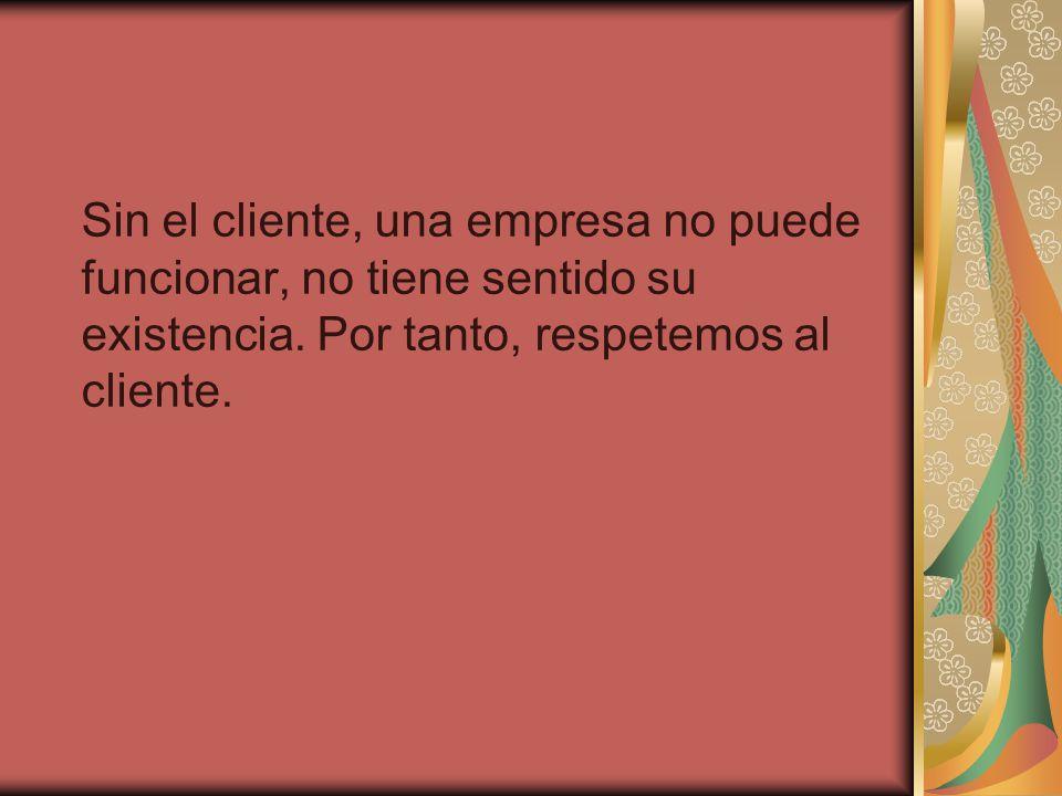 Sin el cliente, una empresa no puede funcionar, no tiene sentido su existencia. Por tanto, respetemos al cliente.