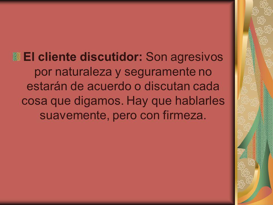 El cliente discutidor: Son agresivos por naturaleza y seguramente no estarán de acuerdo o discutan cada cosa que digamos. Hay que hablarles suavemente