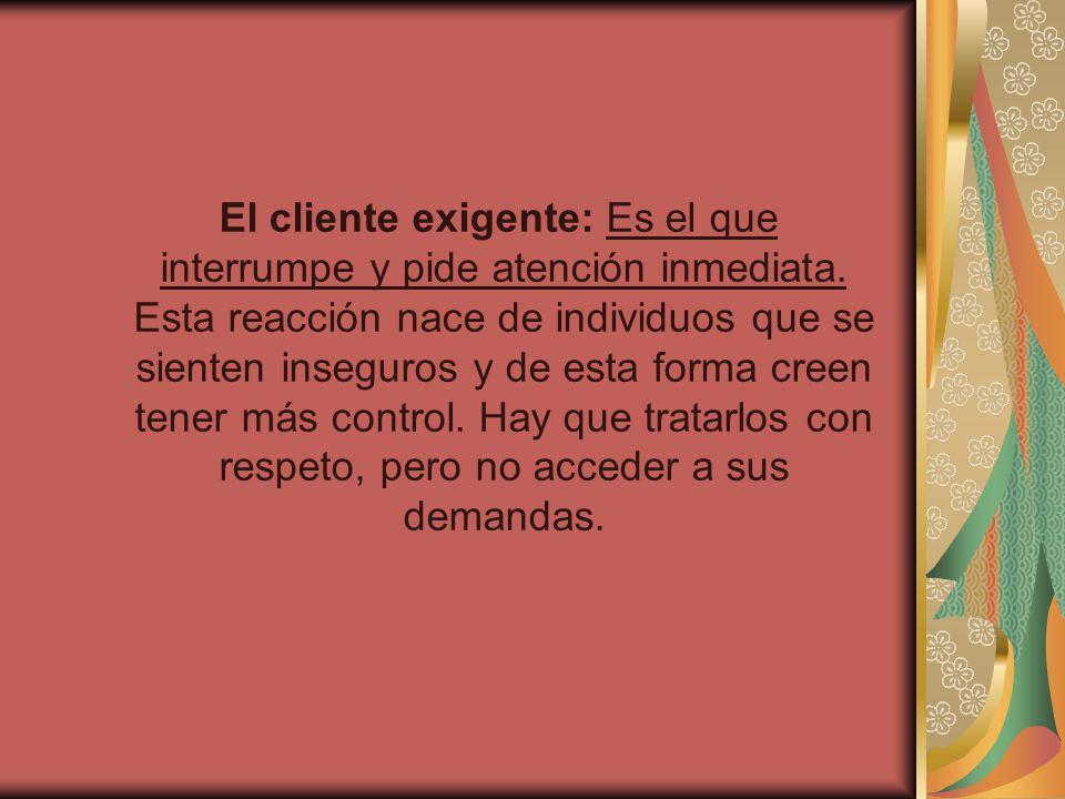 El cliente exigente: Es el que interrumpe y pide atención inmediata. Esta reacción nace de individuos que se sienten inseguros y de esta forma creen t
