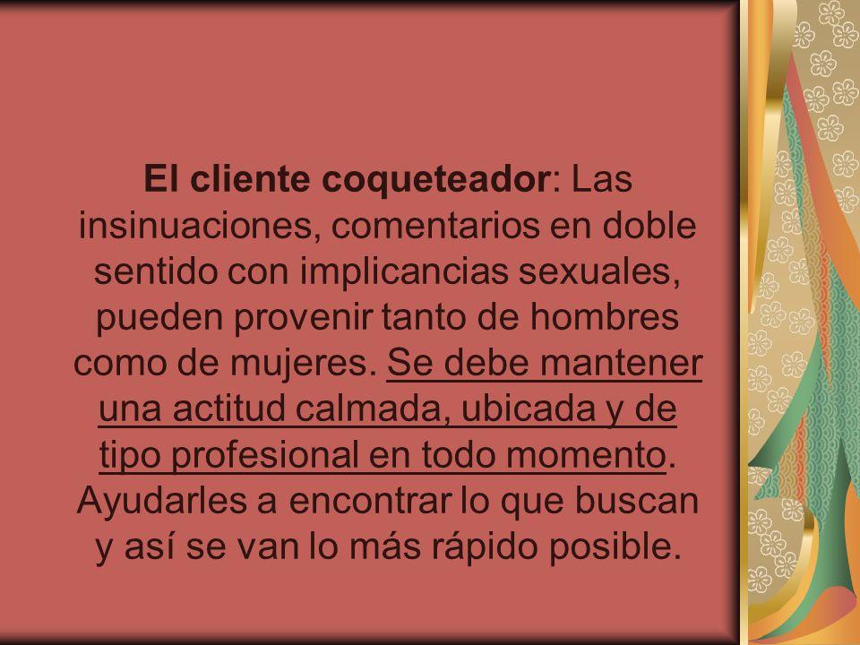 El cliente coqueteador: Las insinuaciones, comentarios en doble sentido con implicancias sexuales, pueden provenir tanto de hombres como de mujeres. S