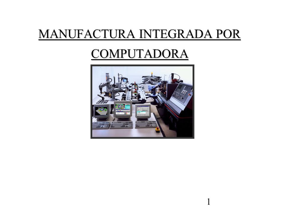 1 MANUFACTURA INTEGRADA POR COMPUTADORA