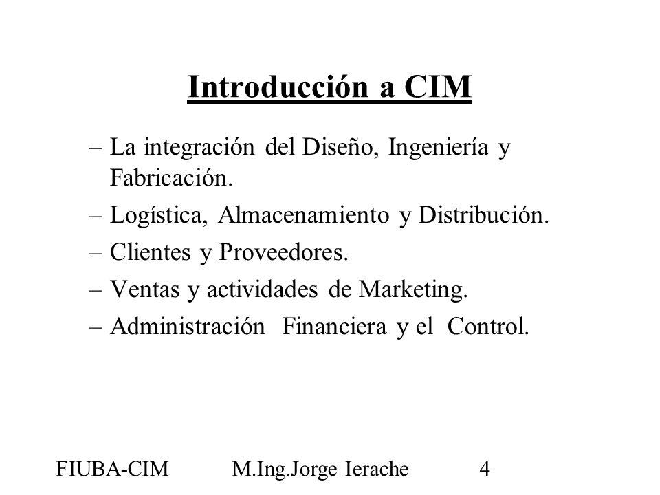 FIUBA-CIMM.Ing.Jorge Ierache4 Introducción a CIM –La integración del Diseño, Ingeniería y Fabricación. –Logística, Almacenamiento y Distribución. –Cli