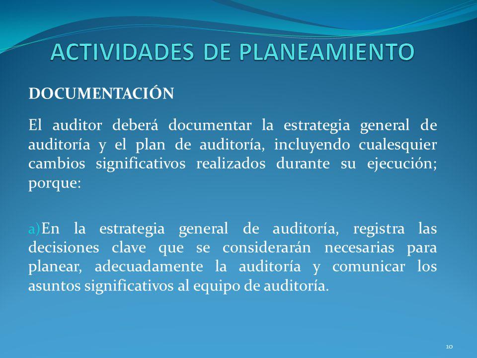 10 DOCUMENTACIÓN El auditor deberá documentar la estrategia general de auditoría y el plan de auditoría, incluyendo cualesquier cambios significativos