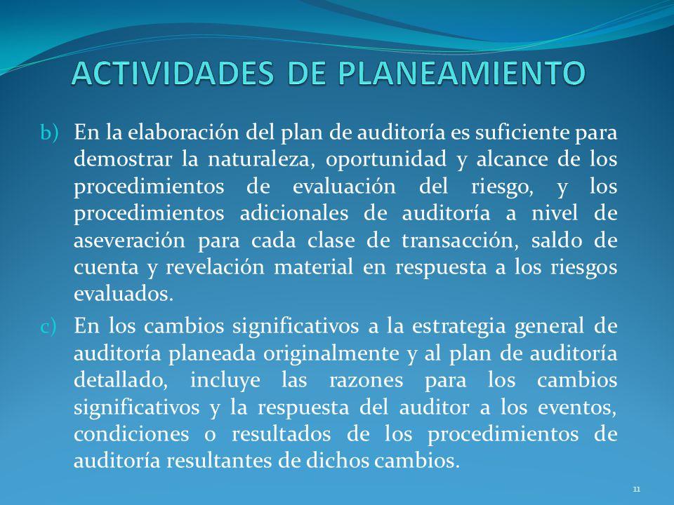 11 b) En la elaboración del plan de auditoría es suficiente para demostrar la naturaleza, oportunidad y alcance de los procedimientos de evaluación del riesgo, y los procedimientos adicionales de auditoría a nivel de aseveración para cada clase de transacción, saldo de cuenta y revelación material en respuesta a los riesgos evaluados.