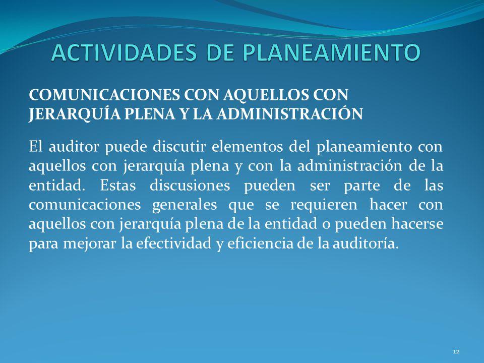 12 COMUNICACIONES CON AQUELLOS CON JERARQUÍA PLENA Y LA ADMINISTRACIÓN El auditor puede discutir elementos del planeamiento con aquellos con jerarquía plena y con la administración de la entidad.