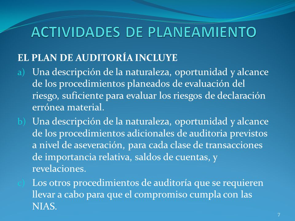 7 EL PLAN DE AUDITORÍA INCLUYE a) Una descripción de la naturaleza, oportunidad y alcance de los procedimientos planeados de evaluación del riesgo, suficiente para evaluar los riesgos de declaración errónea material.