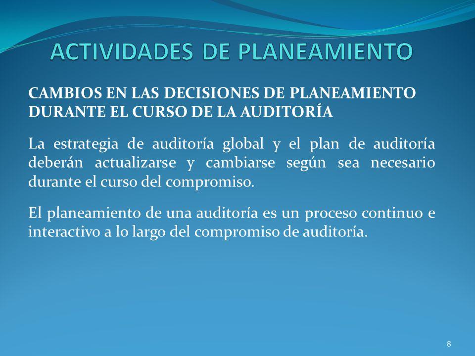 8 CAMBIOS EN LAS DECISIONES DE PLANEAMIENTO DURANTE EL CURSO DE LA AUDITORÍA La estrategia de auditoría global y el plan de auditoría deberán actualizarse y cambiarse según sea necesario durante el curso del compromiso.