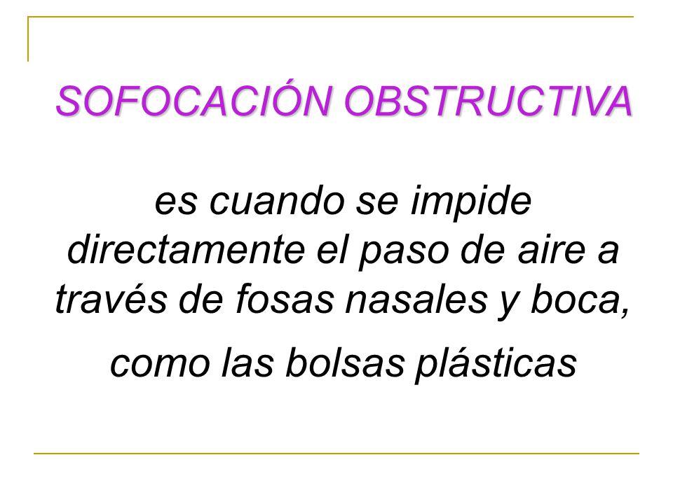SOFOCACIÓN OBSTRUCTIVA es cuando se impide directamente el paso de aire a través de fosas nasales y boca, como las bolsas plásticas