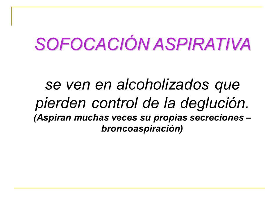 SOFOCACIÓN ASPIRATIVA se ven en alcoholizados que pierden control de la deglución. (Aspiran muchas veces su propias secreciones – broncoaspiración)