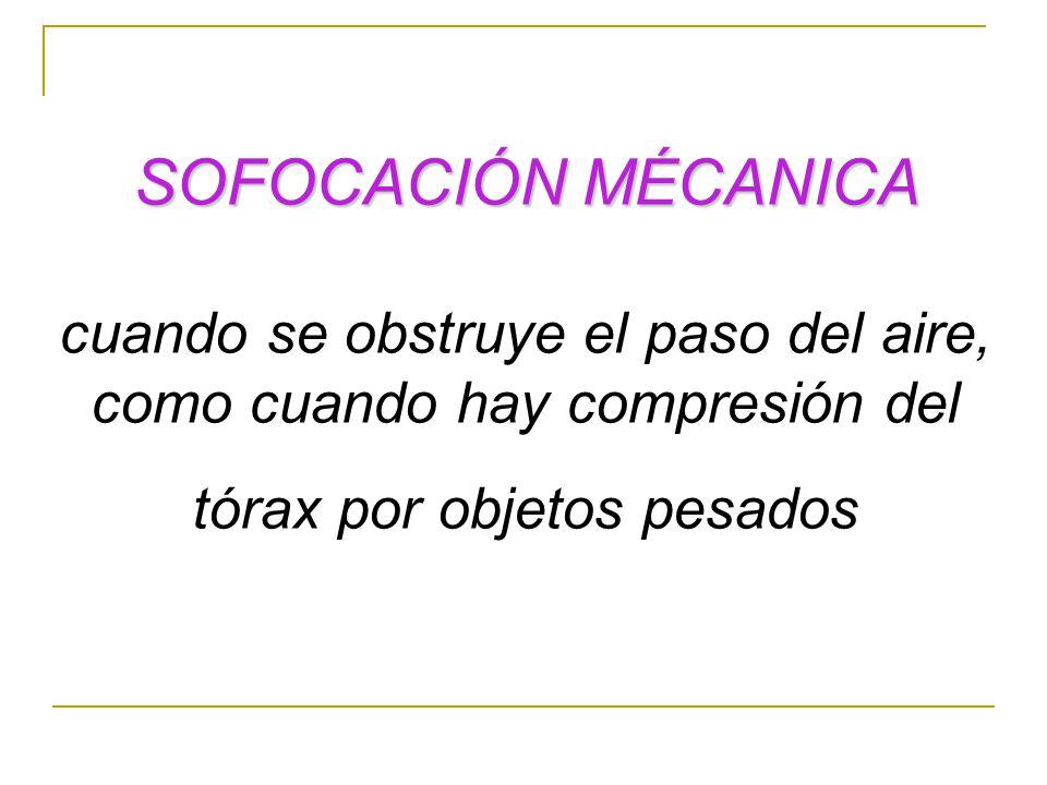 SOFOCACIÓN MÉCANICA cuando se obstruye el paso del aire, como cuando hay compresión del tórax por objetos pesados