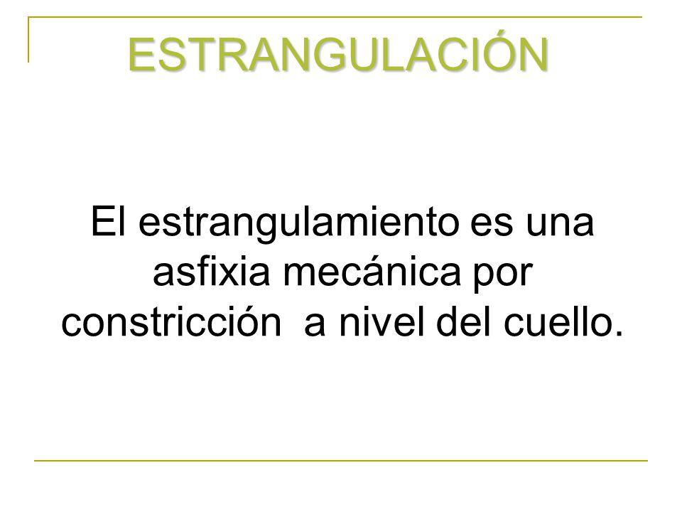 ESTRANGULACIÓN El estrangulamiento es una asfixia mecánica por constricción a nivel del cuello.
