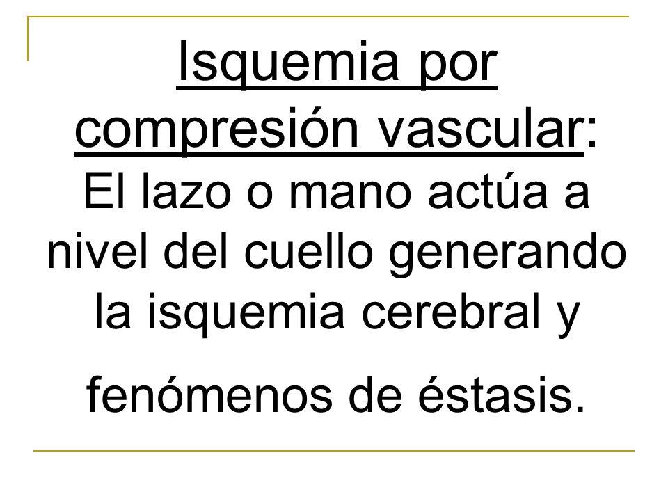 Isquemia por compresión vascular: El lazo o mano actúa a nivel del cuello generando la isquemia cerebral y fenómenos de éstasis.