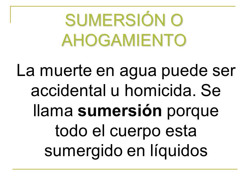 SUMERSIÓN O AHOGAMIENTO La muerte en agua puede ser accidental u homicida. Se llama sumersión porque todo el cuerpo esta sumergido en líquidos