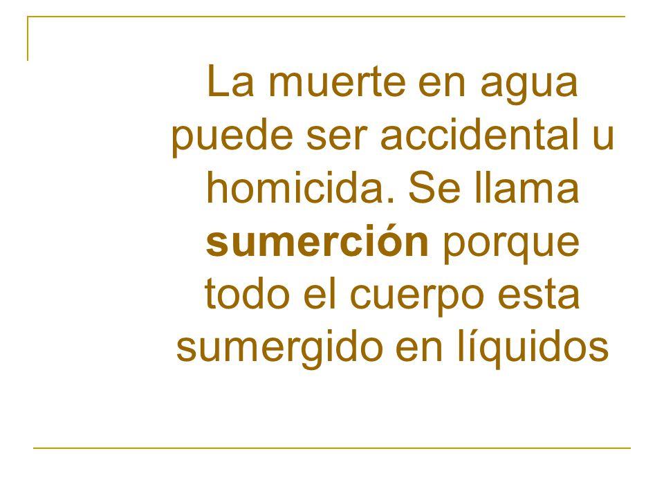 La muerte en agua puede ser accidental u homicida. Se llama sumerción porque todo el cuerpo esta sumergido en líquidos