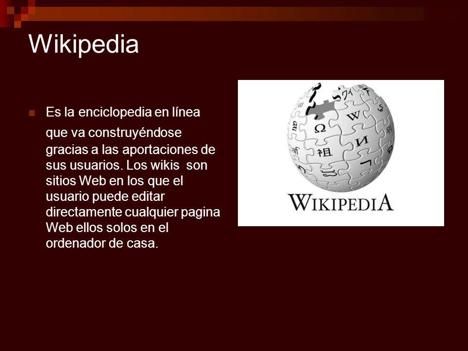 Wikipedia Es la enciclopedia en línea que va construyéndose gracias a las aportaciones de sus usuarios. Los wikis son sitios Web en los que el usuario