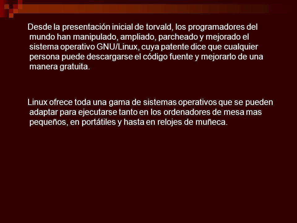 Desde la presentación inicial de torvald, los programadores del mundo han manipulado, ampliado, parcheado y mejorado el sistema operativo GNU/Linux, c