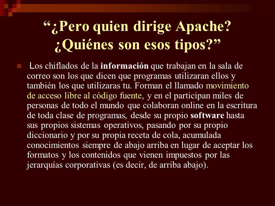 Apache empezo siendo ocho personas que de verdad se fiaba unas de las otras, y a medida que en el foro de debate aparecía gente enviando archivos parches, fueron confiando en más personas, y de aquellos ocho pasaron a ser un millar.