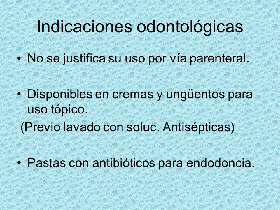 Indicaciones odontológicas No se justifica su uso por vía parenteral. Disponibles en cremas y ungüentos para uso tópico. (Previo lavado con soluc. Ant