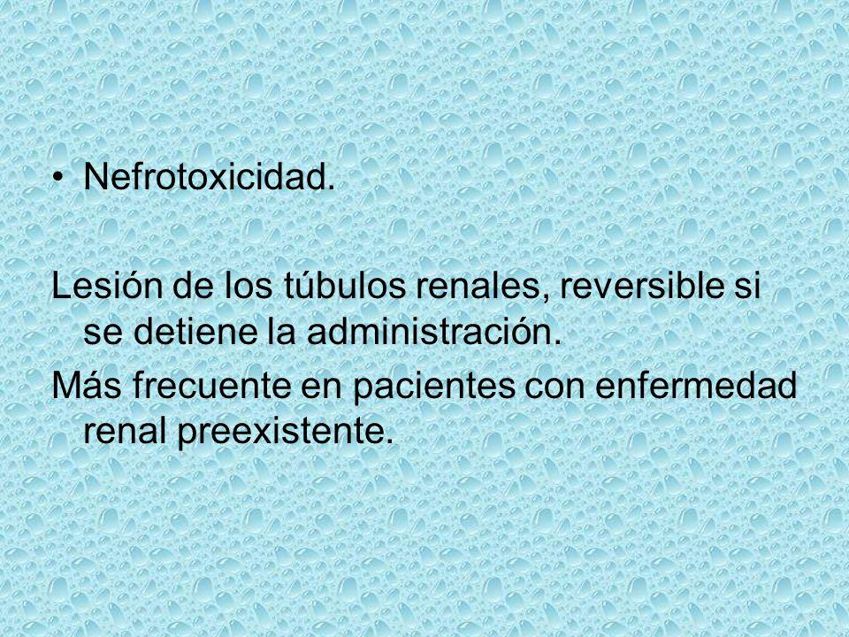Nefrotoxicidad. Lesión de los túbulos renales, reversible si se detiene la administración. Más frecuente en pacientes con enfermedad renal preexistent