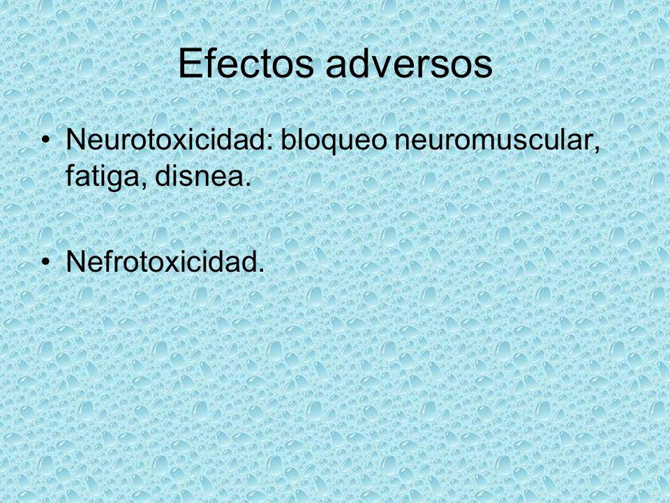Efectos adversos Neurotoxicidad: bloqueo neuromuscular, fatiga, disnea. Nefrotoxicidad.