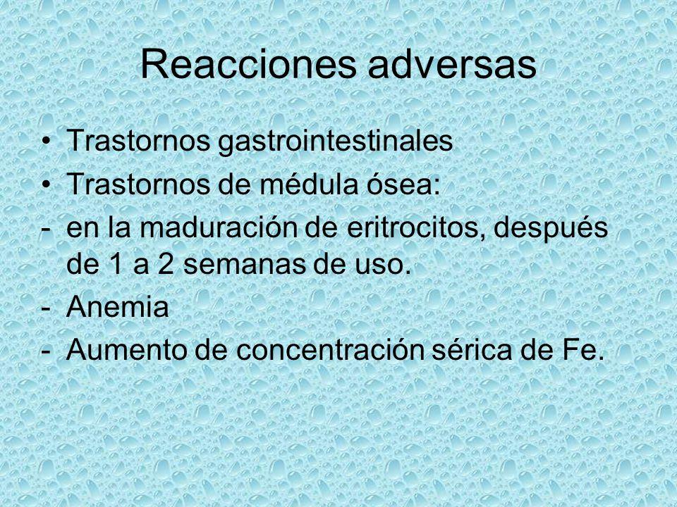 Reacciones adversas Trastornos gastrointestinales Trastornos de médula ósea: -en la maduración de eritrocitos, después de 1 a 2 semanas de uso. -Anemi
