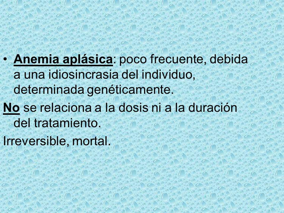 Anemia aplásica: poco frecuente, debida a una idiosincrasia del individuo, determinada genéticamente. No se relaciona a la dosis ni a la duración del