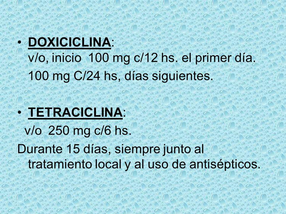 DOXICICLINA: v/o, inicio 100 mg c/12 hs. el primer día. 100 mg C/24 hs, días siguientes. TETRACICLINA: v/o 250 mg c/6 hs. Durante 15 días, siempre jun