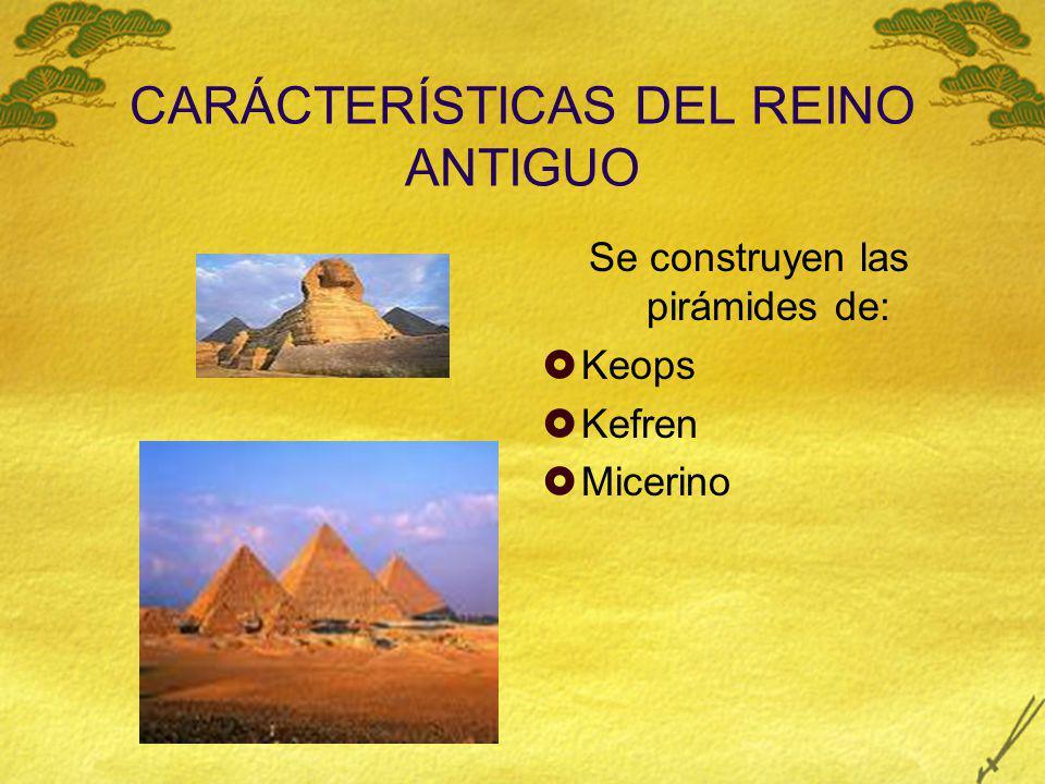CARÁCTERÍSTICAS DEL REINO ANTIGUO Se construyen las pirámides de: Keops Kefren Micerino