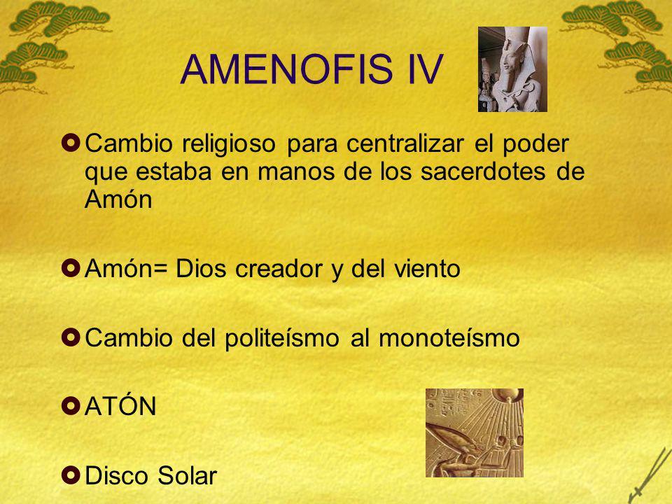 AMENOFIS IV Cambio religioso para centralizar el poder que estaba en manos de los sacerdotes de Amón Amón= Dios creador y del viento Cambio del polite