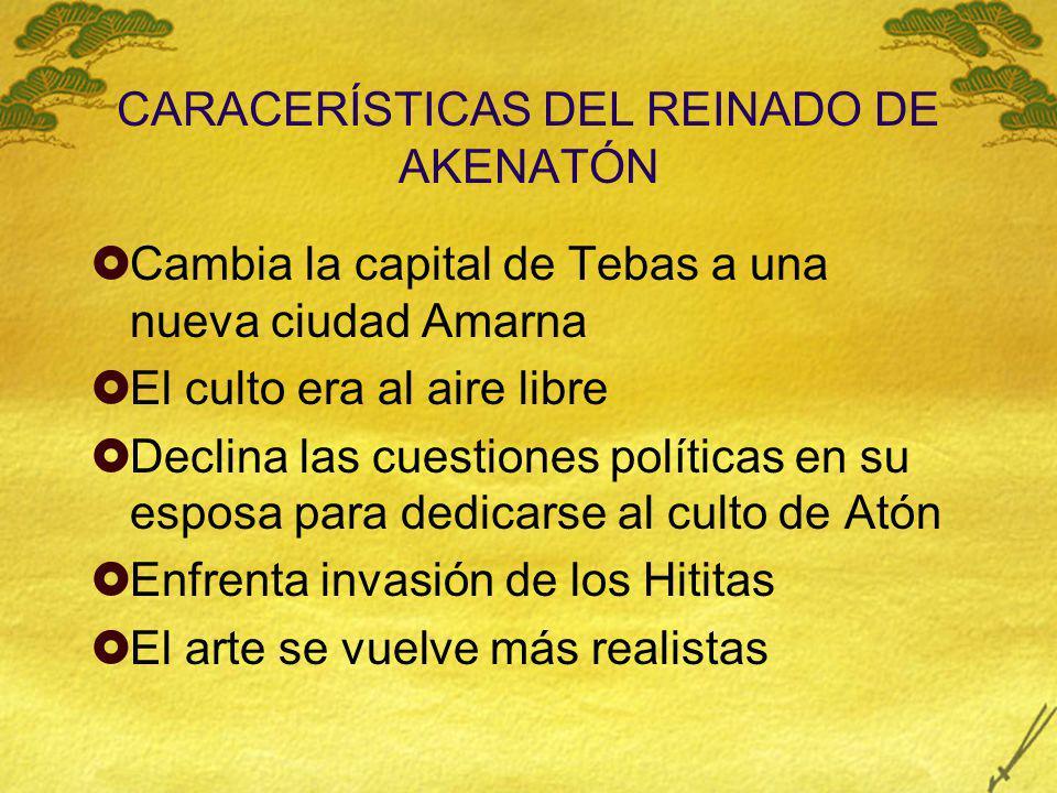CARACERÍSTICAS DEL REINADO DE AKENATÓN Cambia la capital de Tebas a una nueva ciudad Amarna El culto era al aire libre Declina las cuestiones política