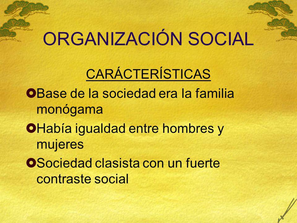 ORGANIZACIÓN SOCIAL CARÁCTERÍSTICAS Base de la sociedad era la familia monógama Había igualdad entre hombres y mujeres Sociedad clasista con un fuerte