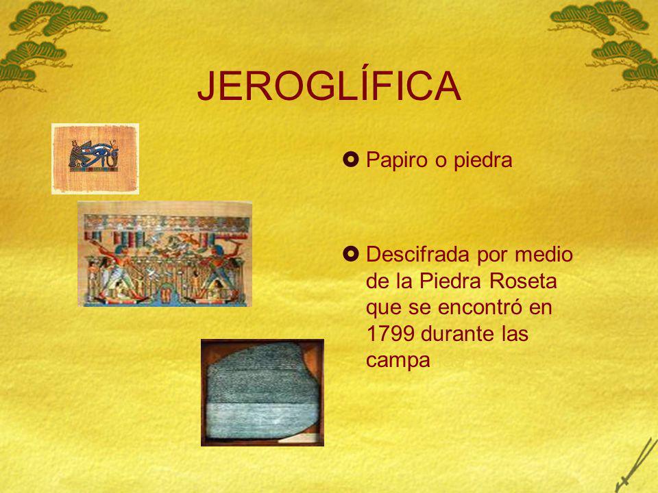 JEROGLÍFICA Papiro o piedra Descifrada por medio de la Piedra Roseta que se encontró en 1799 durante las campañas de Napoleón