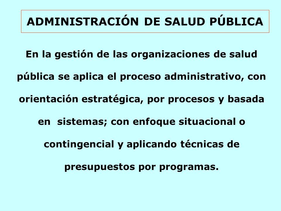 ADMINISTRACIÓN DE SALUD PÚBLICA En la gestión de las organizaciones de salud pública se aplica el proceso administrativo, con orientación estratégica, por procesos y basada en sistemas; con enfoque situacional o contingencial y aplicando técnicas de presupuestos por programas.