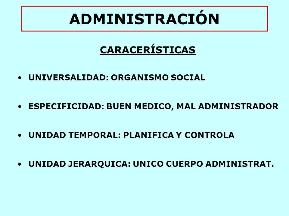 ADMINISTRACIÓN CARACERÍSTICAS UNIVERSALIDAD: ORGANISMO SOCIAL ESPECIFICIDAD: BUEN MEDICO, MAL ADMINISTRADOR UNIDAD TEMPORAL: PLANIFICA Y CONTROLA UNIDAD JERARQUICA: UNICO CUERPO ADMINISTRAT.