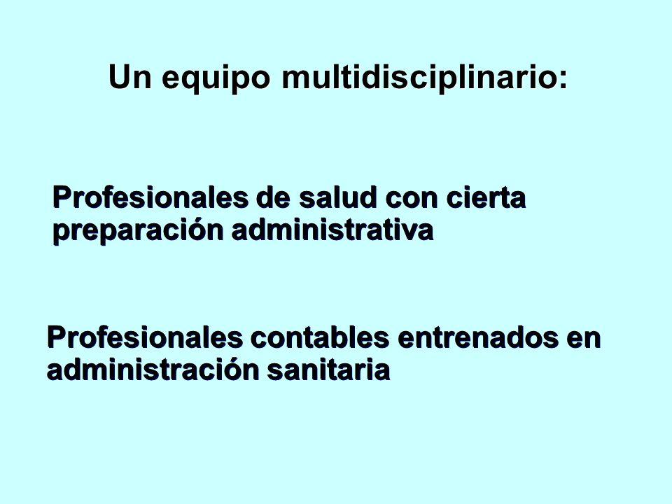 Un equipo multidisciplinario: Profesionales de salud con cierta preparación administrativa Profesionales contables entrenados en administración sanitaria Profesionales contables entrenados en administración sanitaria