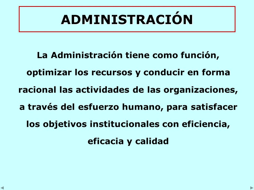 ADMINISTRACIÓN La Administración tiene como función, optimizar los recursos y conducir en forma racional las actividades de las organizaciones, a través del esfuerzo humano, para satisfacer los objetivos institucionales con eficiencia, eficacia y calidad