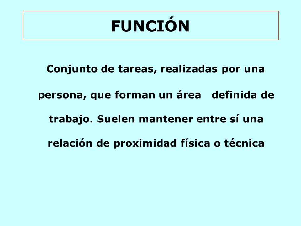 FUNCIÓN Conjunto de tareas, realizadas por una persona, que forman un área definida de trabajo.