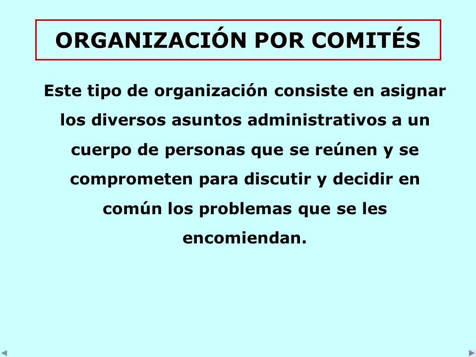 ORGANIZACIÓN POR COMITÉS Este tipo de organización consiste en asignar los diversos asuntos administrativos a un cuerpo de personas que se reúnen y se comprometen para discutir y decidir en común los problemas que se les encomiendan.