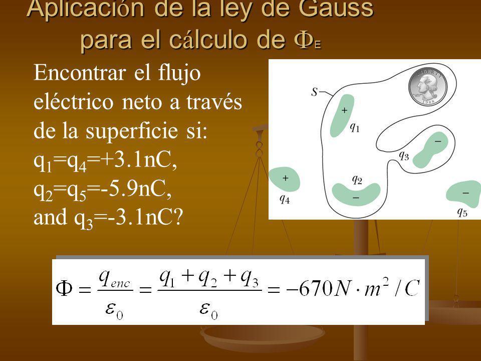 Aplicaci ó n de la ley de Gauss para el c á lculo de E Encontrar el flujo eléctrico neto a través de la superficie si: q 1 =q 4 =+3.1nC, q 2 =q 5 =-5.9nC, and q 3 =-3.1nC?