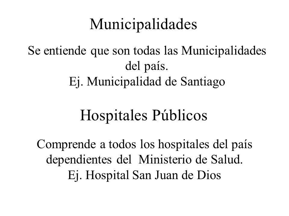Municipalidades Se entiende que son todas las Municipalidades del país. Ej. Municipalidad de Santiago Hospitales Públicos Comprende a todos los hospit