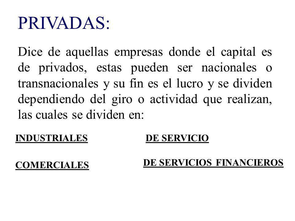PRIVADAS: Dice de aquellas empresas donde el capital es de privados, estas pueden ser nacionales o transnacionales y su fin es el lucro y se dividen d