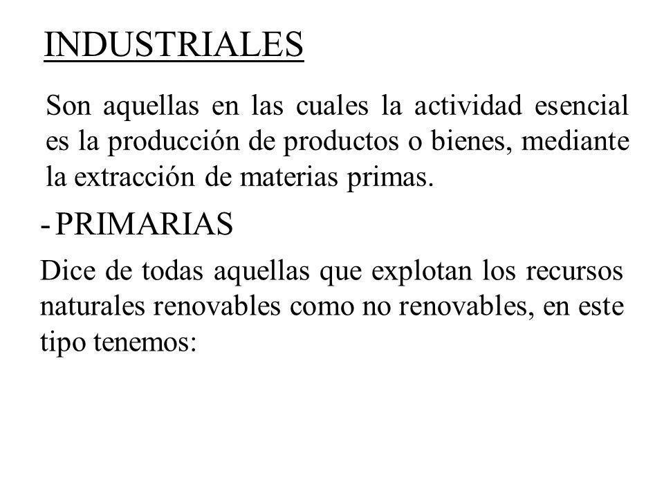 Son aquellas en las cuales la actividad esencial es la producción de productos o bienes, mediante la extracción de materias primas. INDUSTRIALES -PRIM