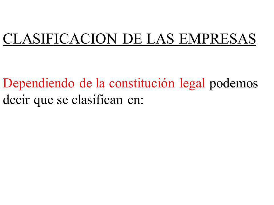 CLASIFICACION DE LAS EMPRESAS Dependiendo de la constitución legal podemos decir que se clasifican en: